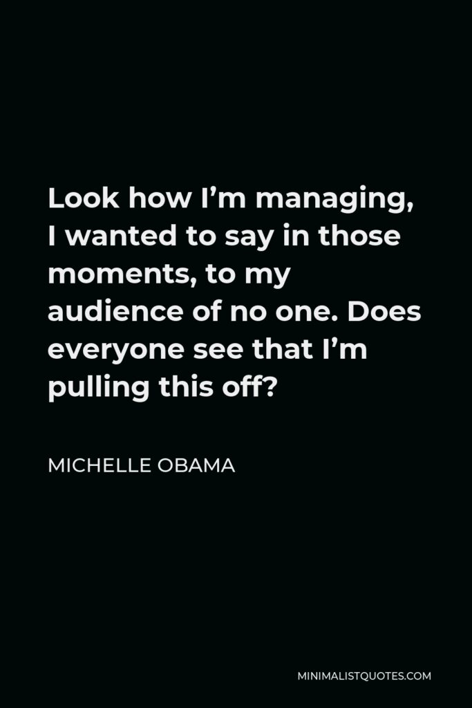 Michelle Obama Quote - Look how I'm managing, I wanted to say in those moments, to my audience of no one. Does everyone see that I'm pulling this off?