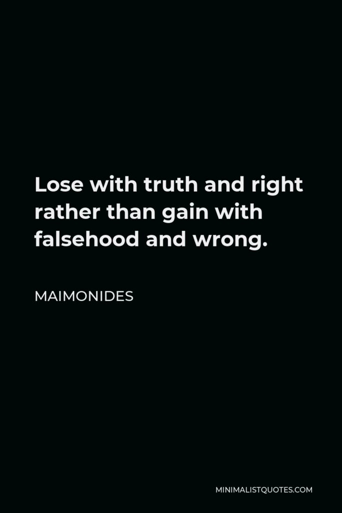 Maimonides Quote - Lose with truth and right rather than gain with falsehood and wrong.