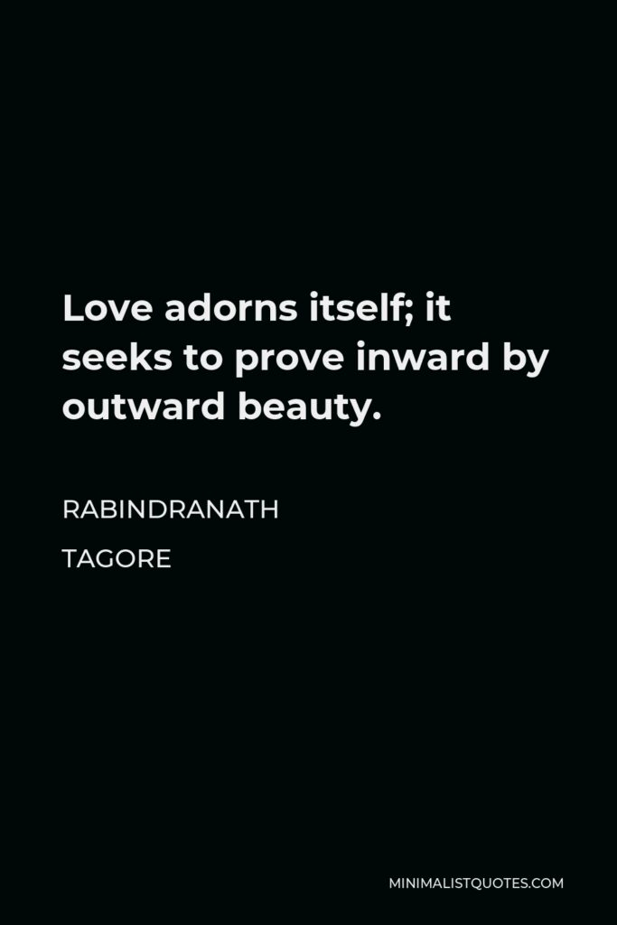 Rabindranath Tagore Quote - Love adorns itself; it seeks to prove inward by outward beauty.