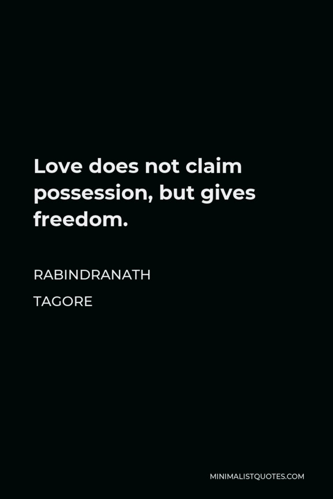 Rabindranath Tagore Quote - Love does not claim possession, but gives freedom.