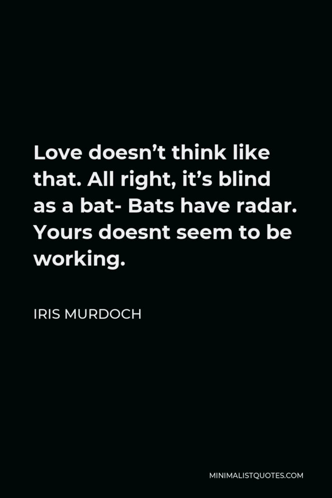 Iris Murdoch Quote - Love doesn't think like that. All right, it's blind as a bat- Bats have radar. Yours doesnt seem to be working.