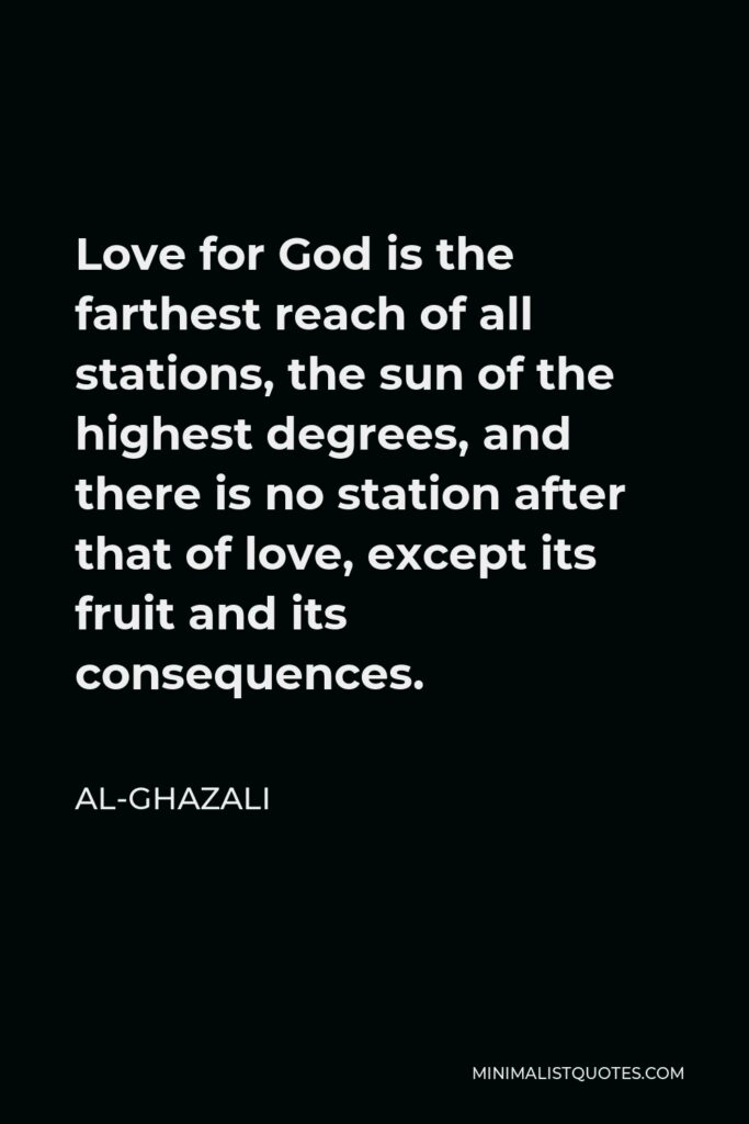 Al-Ghazali Quote - Love for God is the farthest reach of all stations, the sun of the highest degrees, and there is no station after that of love, except its fruit and its consequences.