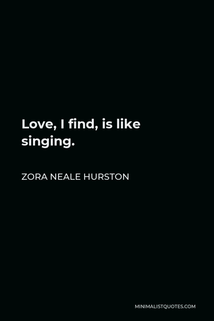Zora Neale Hurston Quote - Love, I find, is like singing.