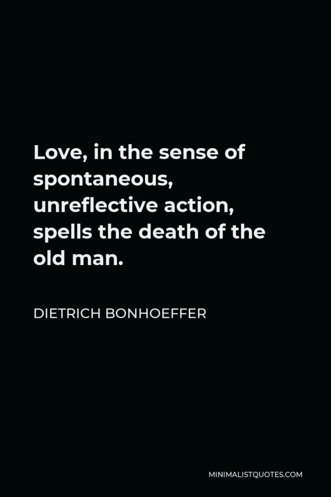 Dietrich Bonhoeffer Quote - Love, in the sense of spontaneous, unreflective action, spells the death of the old man.