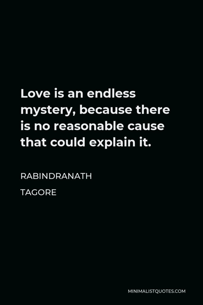 Rabindranath Tagore Quote - Love is an endless mystery, because there is no reasonable cause that could explain it.