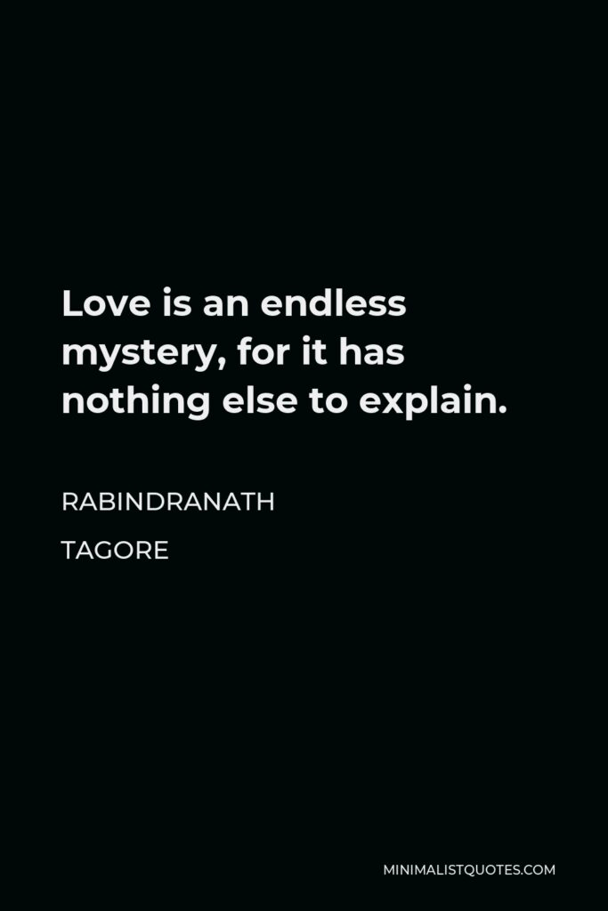 Rabindranath Tagore Quote - Love is an endless mystery, for it has nothing else to explain.
