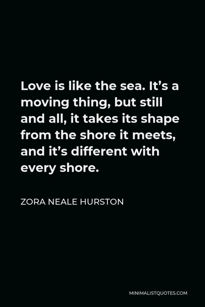 Zora Neale Hurston Quote - Love is like the sea. It's a moving thing, but still and all, it takes its shape from the shore it meets, and it's different with every shore.