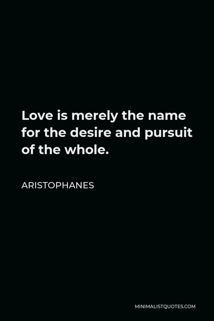 Aristophanes Quote - Love is merely the name for the desire and pursuit of the whole.