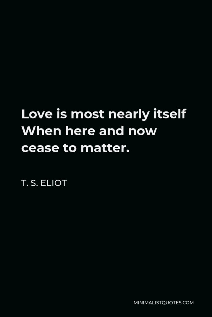 T. S. Eliot Quote - Love is most nearly itself When here and now cease to matter.