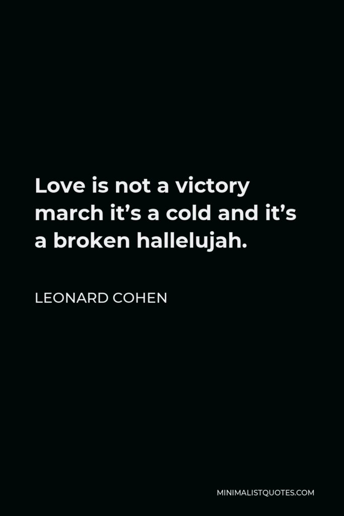 Leonard Cohen Quote - Love is not a victory march it's a cold and it's a broken hallelujah.