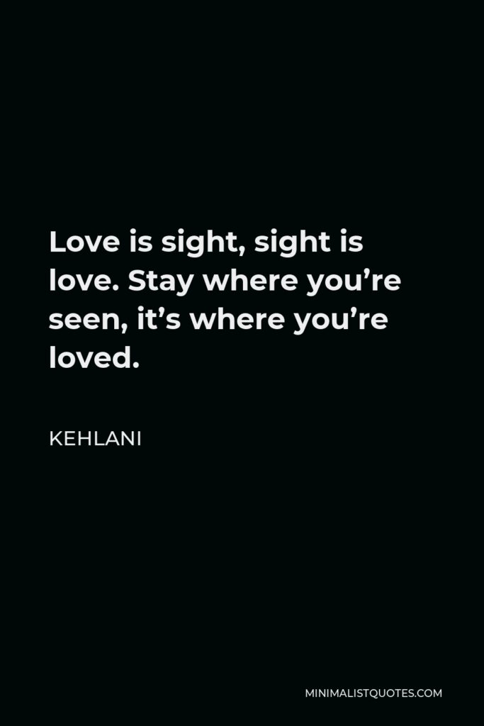 Kehlani Quote - Love is sight, sight is love. Stay where you're seen, it's where you're loved.