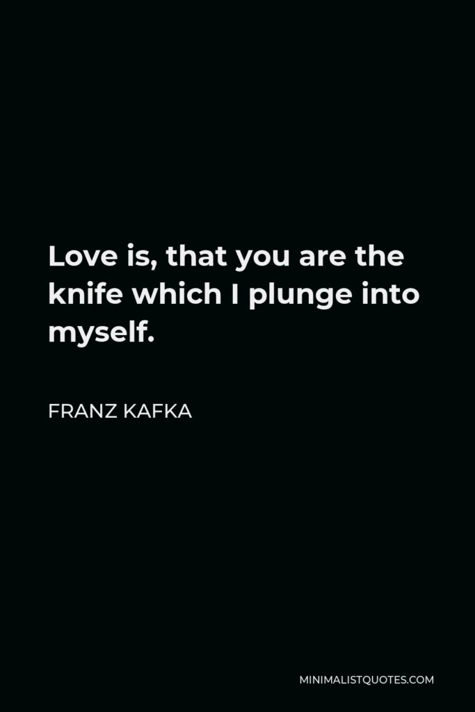 Franz Kafka Quote - Love is, that you are the knife which I plunge into myself.