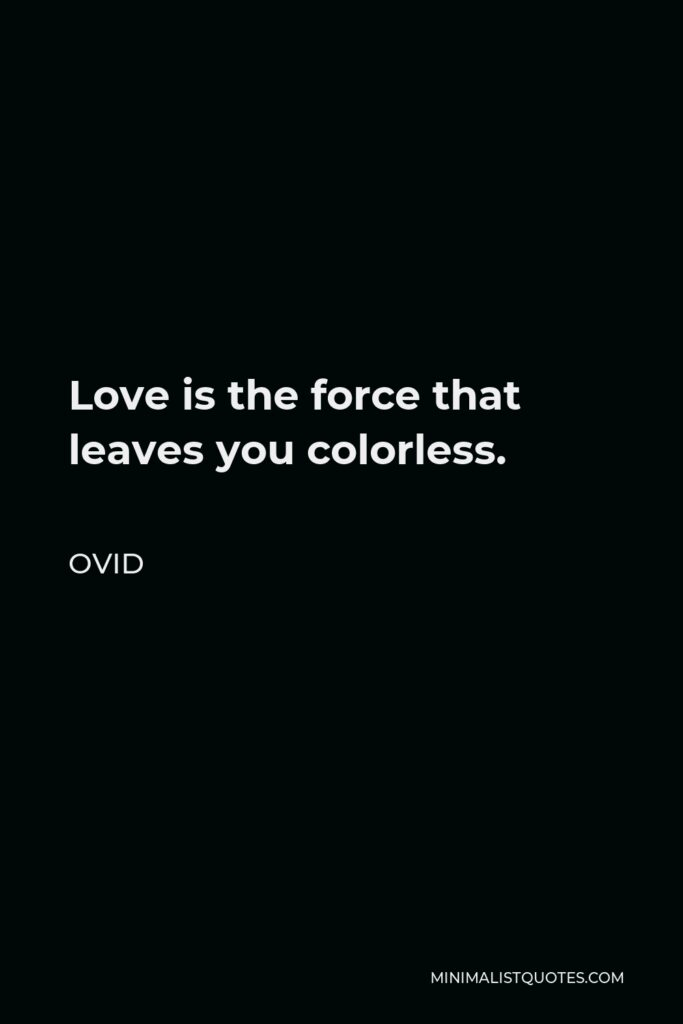 Ovid Quote - Love is the force that leaves you colorless.