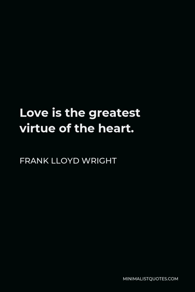Frank Lloyd Wright Quote - Love is the greatest virtue of the heart.