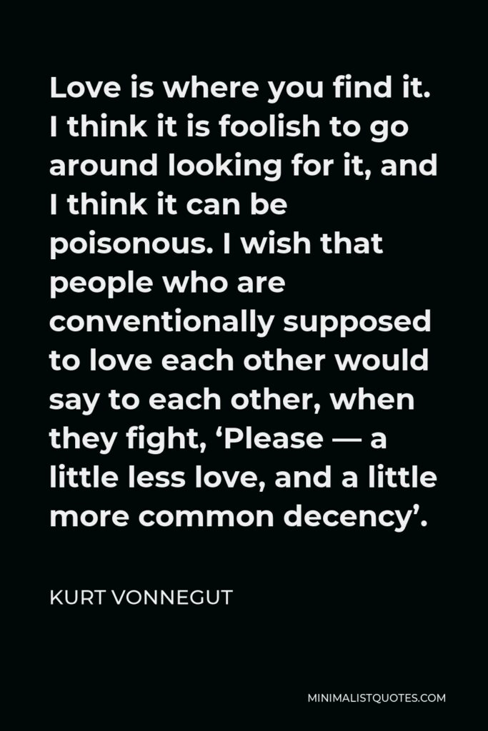 Kurt Vonnegut Quote - Love is where you find it. I think it is foolish to go around looking for it, and I think it can be poisonous. I wish that people who are conventionally supposed to love each other would say to each other, when they fight, 'Please — a little less love, and a little more common decency'.