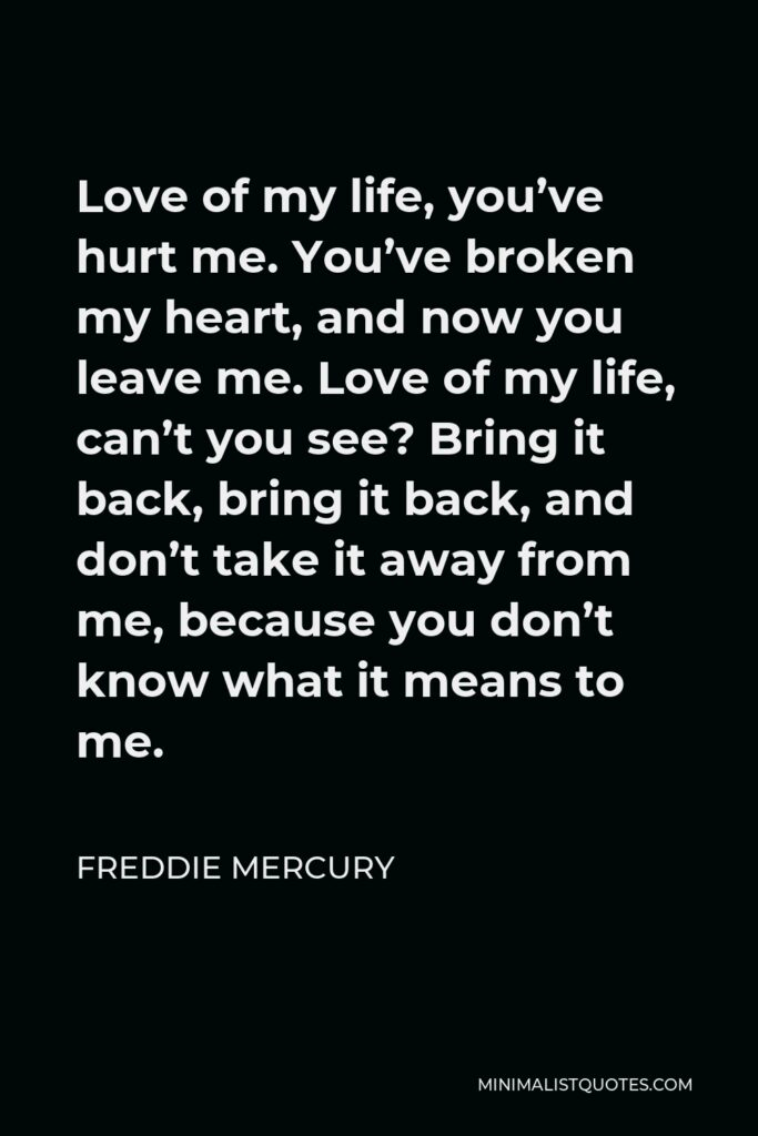 Freddie Mercury Quote - Love of my life, you've hurt me. You've broken my heart, and now you leave me. Love of my life, can't you see? Bring it back, bring it back, and don't take it away from me, because you don't know what it means to me.