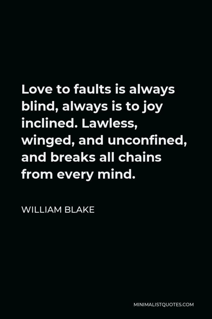 William Blake Quote - Love to faults is always blind, always is to joy inclined. Lawless, winged, and unconfined, and breaks all chains from every mind.