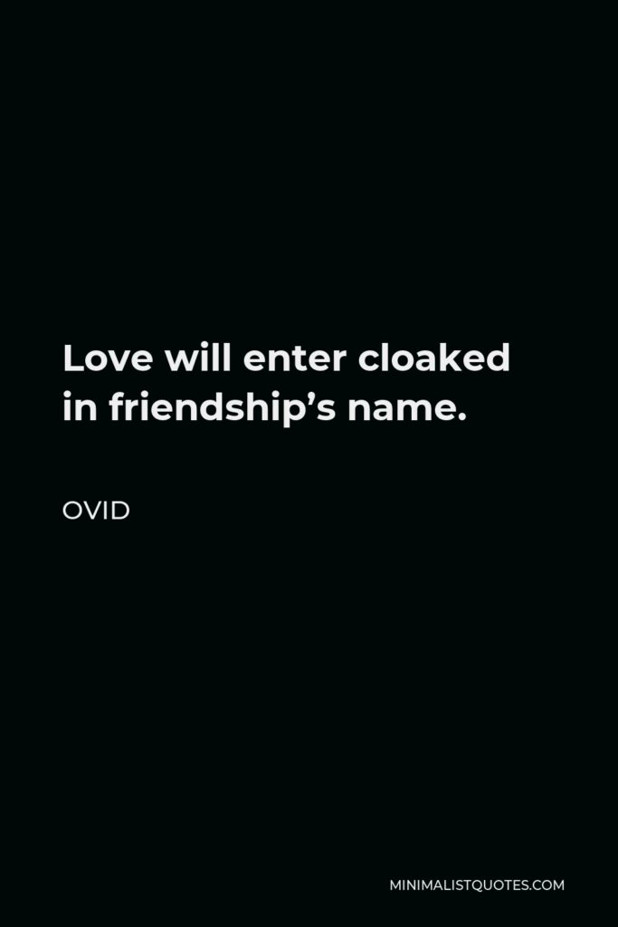 Ovid Quote - Love will enter cloaked in friendship's name.