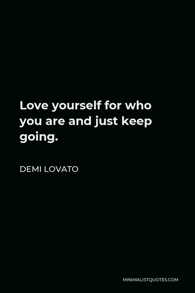 Demi Lovato Quote - Love yourself for who you are and just keep going.