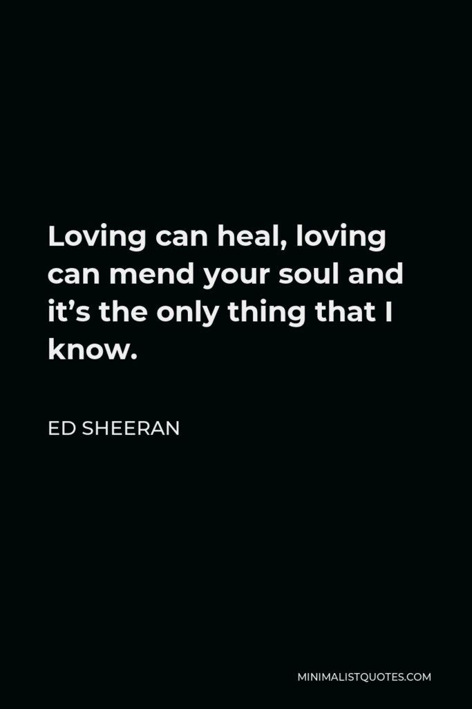 Ed Sheeran Quote - Loving can heal, loving can mend your soul and it's the only thing that I know.