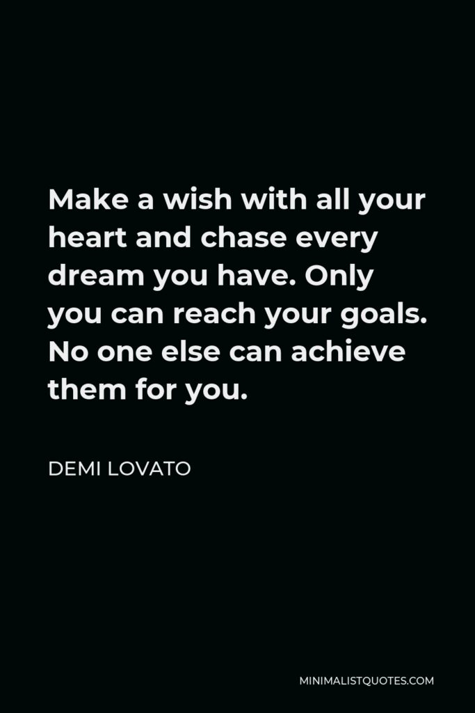 Demi Lovato Quote - Make a wish with all your heart and chase every dream you have. Only you can reach your goals. No one else can achieve them for you.