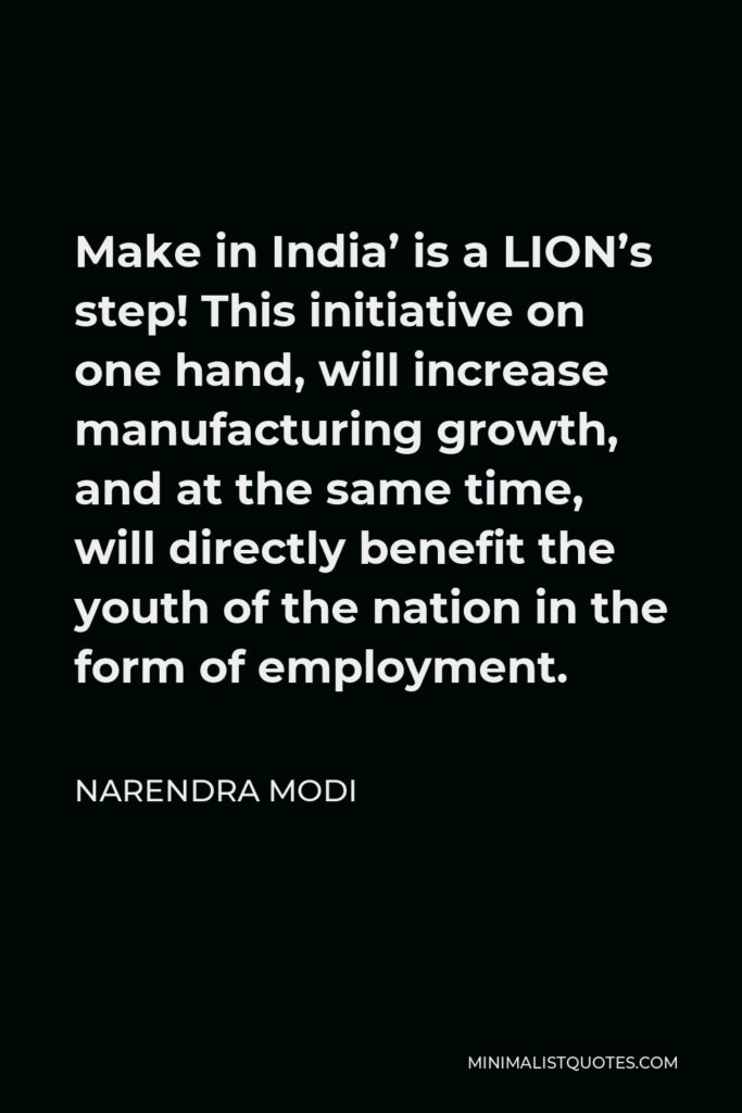 Narendra Modi Quote - Make in India' is a LION's step! This initiative on one hand, will increase manufacturing growth, and at the same time, will directly benefit the youth of the nation in the form of employment.