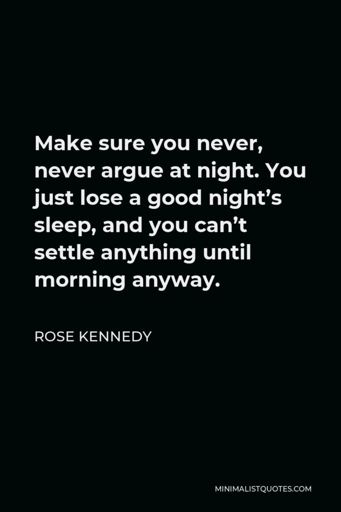 Rose Kennedy Quote - Make sure you never, never argue at night. You just lose a good night's sleep, and you can't settle anything until morning anyway.