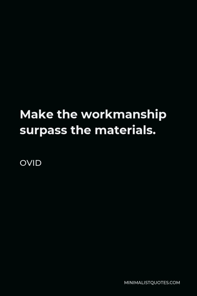Ovid Quote - Make the workmanship surpass the materials.