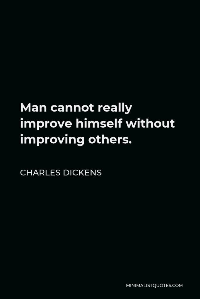 Charles Dickens Quote - Man cannot really improve himself without improving others.