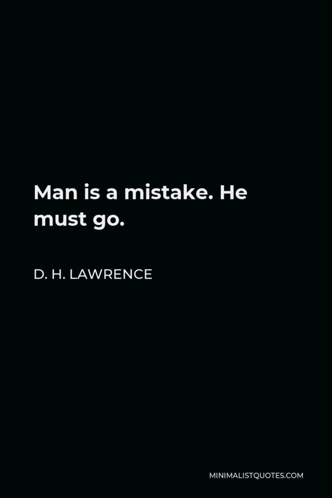 D. H. Lawrence Quote - Man is a mistake. He must go.