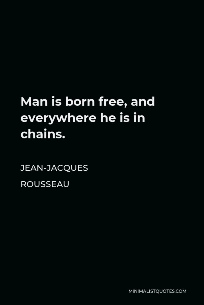 Jean-Jacques Rousseau Quote - Man is born free, and everywhere he is in chains.