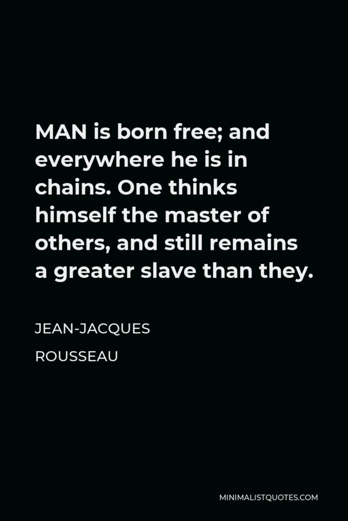 Jean-Jacques Rousseau Quote - MAN is born free; and everywhere he is in chains. One thinks himself the master of others, and still remains a greater slave than they.
