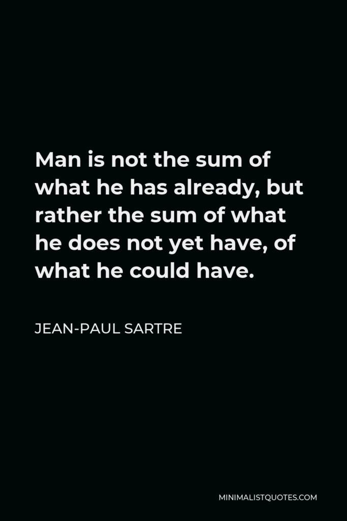 Jean-Paul Sartre Quote - Man is not the sum of what he has already, but rather the sum of what he does not yet have, of what he could have.
