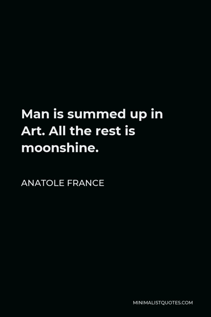 Anatole France Quote - Man is summed up in Art. All the rest is moonshine.