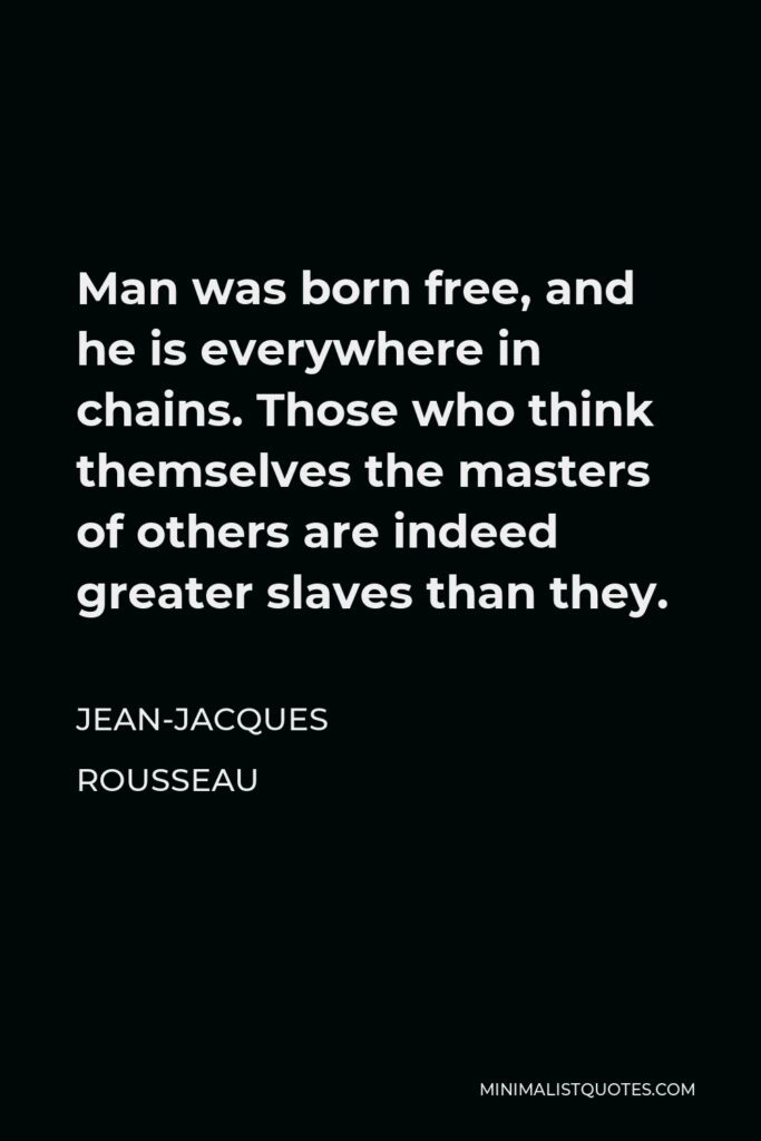 Jean-Jacques Rousseau Quote - Man was born free, and he is everywhere in chains. Those who think themselves the masters of others are indeed greater slaves than they.