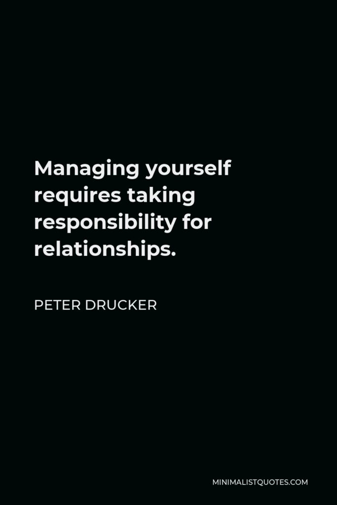 Peter Drucker Quote - Managing yourself requires taking responsibility for relationships.