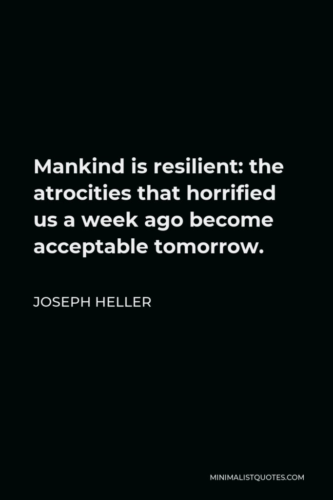 Joseph Heller Quote - Mankind is resilient: the atrocities that horrified us a week ago become acceptable tomorrow.