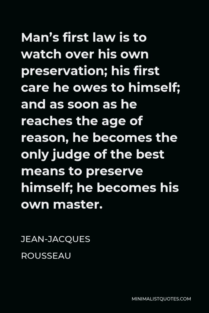 Jean-Jacques Rousseau Quote - Man's first law is to watch over his own preservation; his first care he owes to himself; and as soon as he reaches the age of reason, he becomes the only judge of the best means to preserve himself; he becomes his own master.
