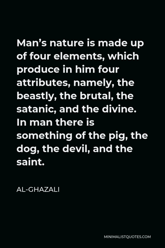 Al-Ghazali Quote - Man's nature is made up of four elements, which produce in him four attributes, namely, the beastly, the brutal, the satanic, and the divine. In man there is something of the pig, the dog, the devil, and the saint.