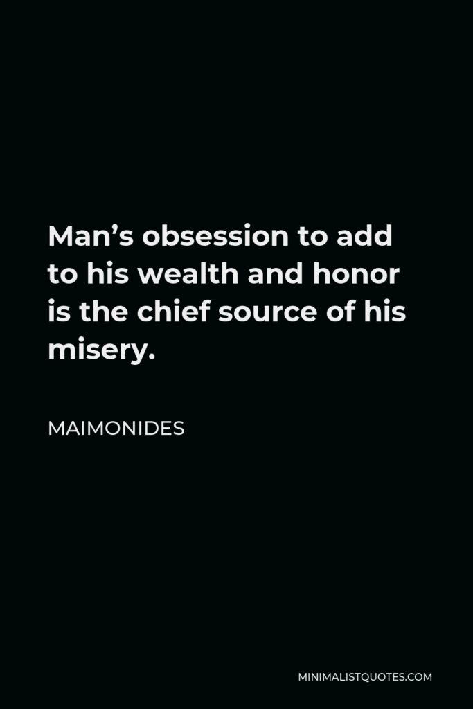 Maimonides Quote - Man's obsession to add to his wealth and honor is the chief source of his misery.