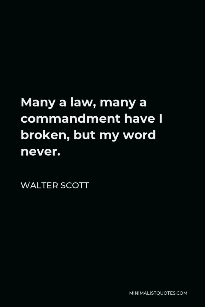 Walter Scott Quote - Many a law, many a commandment have I broken, but my word never.