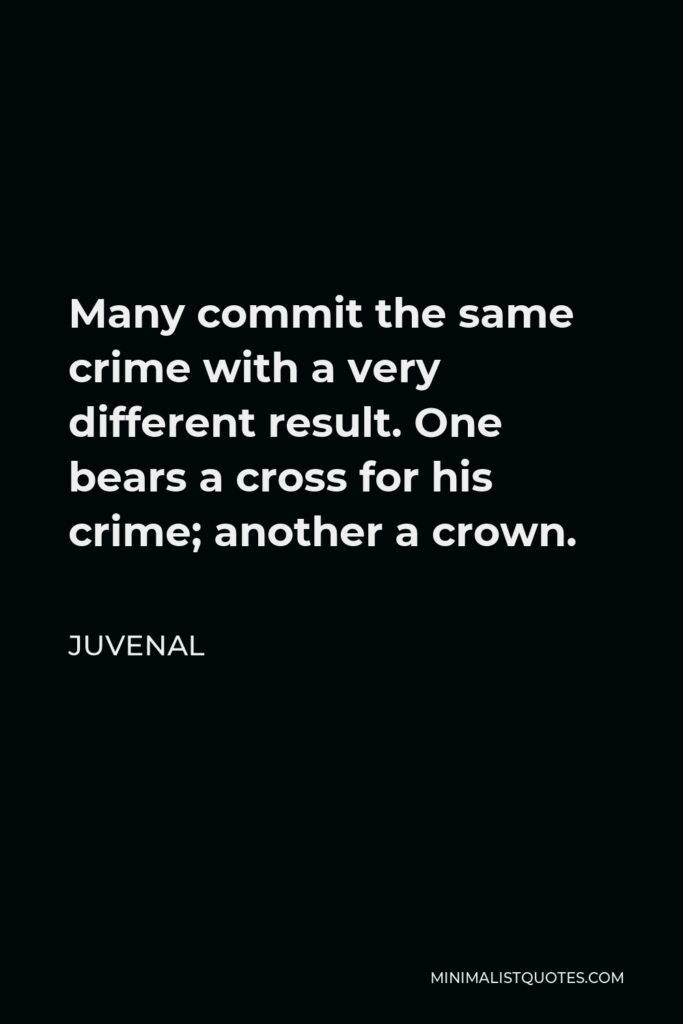 Juvenal Quote - Many commit the same crime with a very different result. One bears a cross for his crime; another a crown.