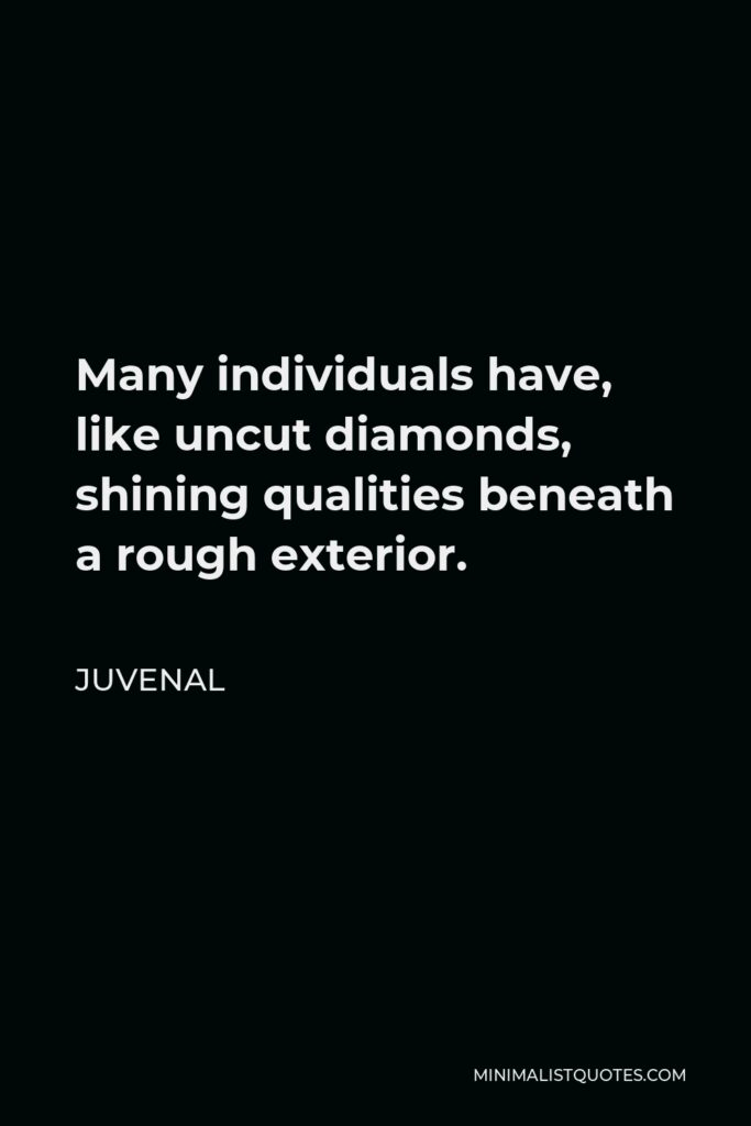 Juvenal Quote - Many individuals have, like uncut diamonds, shining qualities beneath a rough exterior.