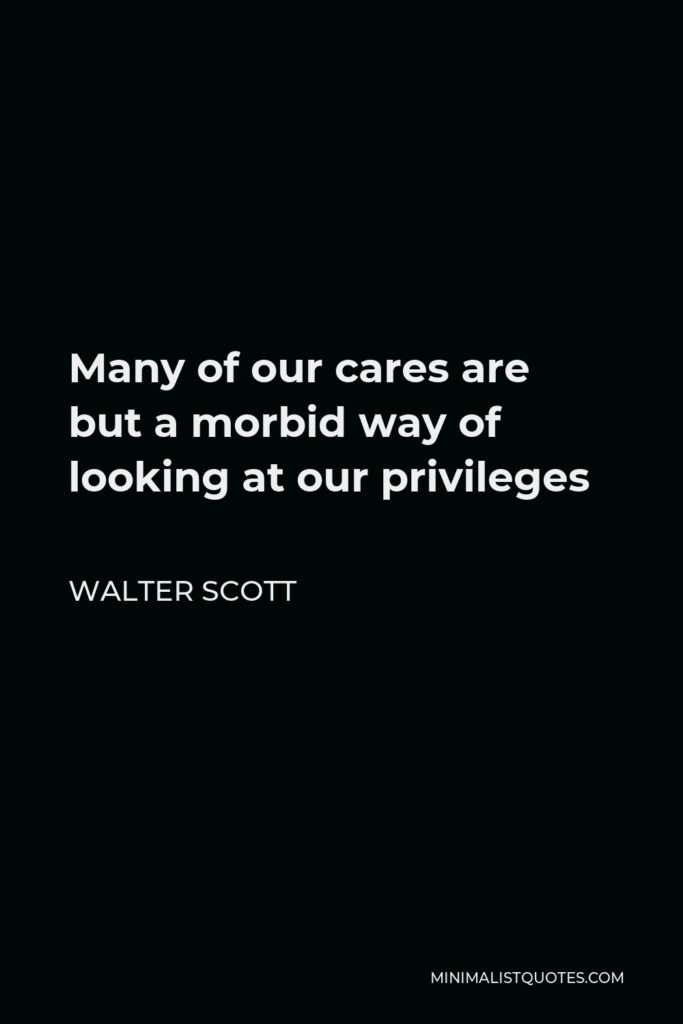 Walter Scott Quote - Many of our cares are but a morbid way of looking at our privileges
