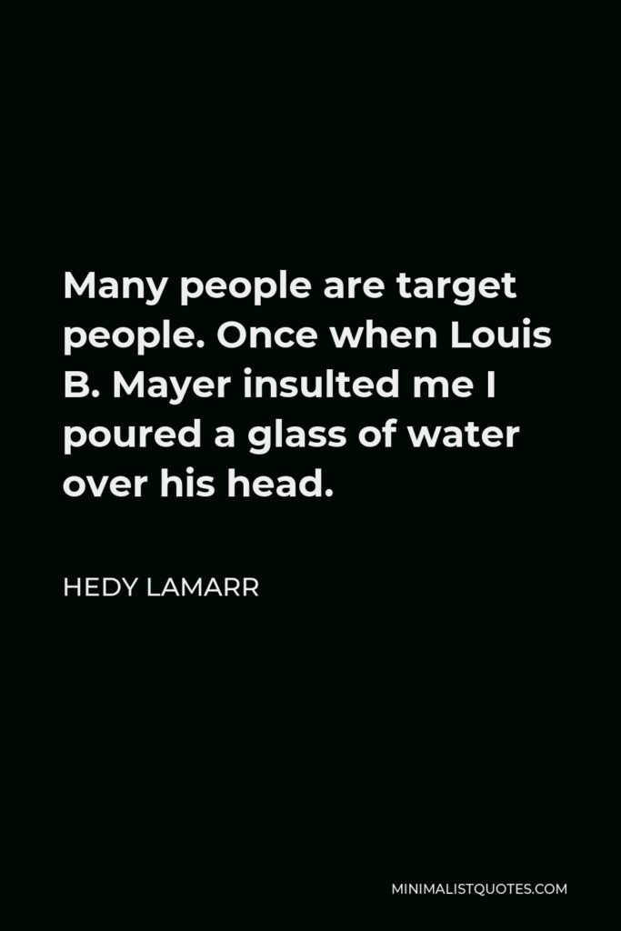 Hedy Lamarr Quote - Many people are target people. Once when Louis B. Mayer insulted me I poured a glass of water over his head.