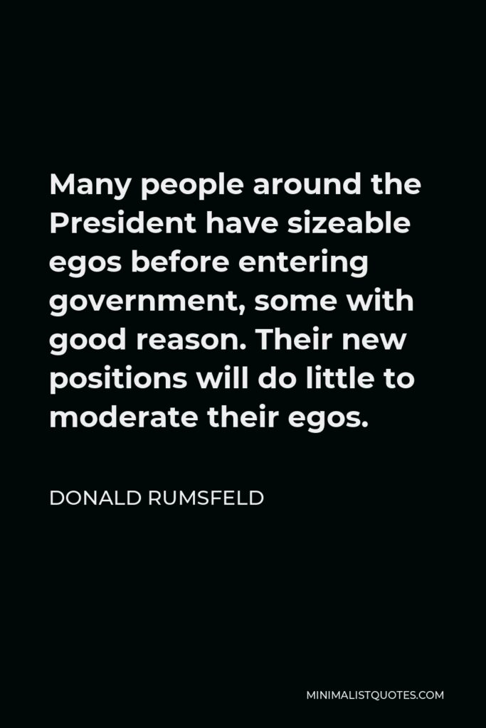 Donald Rumsfeld Quote - Many people around the President have sizeable egos before entering government, some with good reason. Their new positions will do little to moderate their egos.