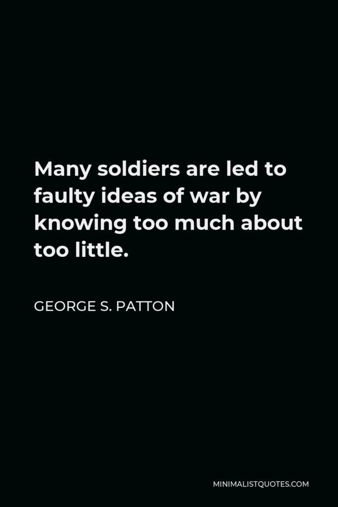 George S. Patton Quote - Many soldiers are led to faulty ideas of war by knowing too much about too little.