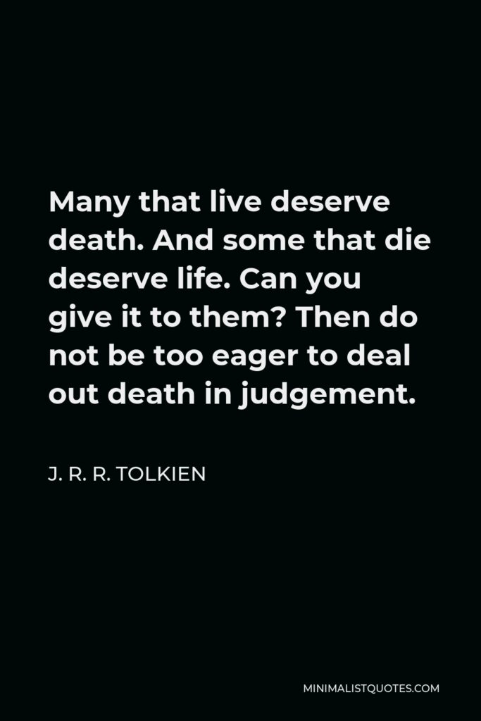 J. R. R. Tolkien Quote - Many that live deserve death. And some that die deserve life. Can you give it to them? Then do not be too eager to deal out death in judgement.