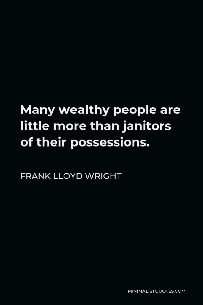 Frank Lloyd Wright Quote - Many wealthy people are little more than janitors of their possessions.