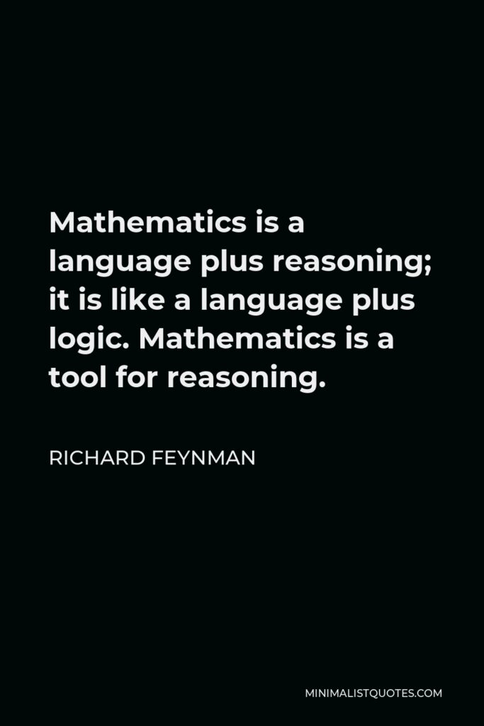 Richard Feynman Quote - Mathematics is a language plus reasoning; it is like a language plus logic. Mathematics is a tool for reasoning.